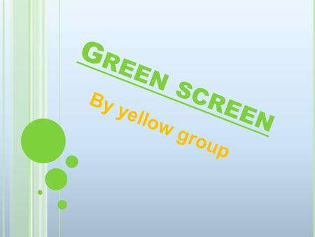 G REEN SCREEN By yellow group. OUR IDEA Y ellow group have came up with the idea of a green screen, we think this a fab idea and we think it will improve.