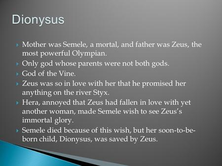  Mother was Semele, a mortal, and father was Zeus, the most powerful Olympian.  Only god whose parents were not both gods.  God of the Vine.  Zeus.