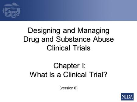 Designing and Managing Drug and Substance Abuse Clinical Trials Chapter I: What Is a Clinical Trial? (version 6)