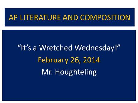 "AP LITERATURE AND COMPOSITION ""It's a Wretched Wednesday!"" February 26, 2014 Mr. Houghteling."