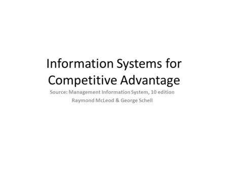 Information Systems for Competitive Advantage Source: Management Information System, 10 edition Raymond McLeod & George Schell.
