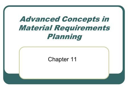 Advanced Concepts in Material Requirements Planning Chapter 11.