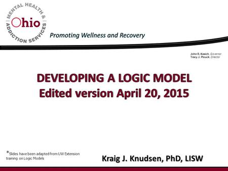 John R. Kasich, Governor Tracy J. Plouck, Director Kraig J. Knudsen, PhD, LISW * Slides have been adapted from UW Extension training on Logic Models.