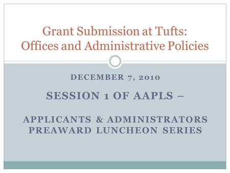 DECEMBER 7, 2010 SESSION 1 OF AAPLS – APPLICANTS & ADMINISTRATORS PREAWARD LUNCHEON SERIES Grant Submission at Tufts: Offices and Administrative Policies.