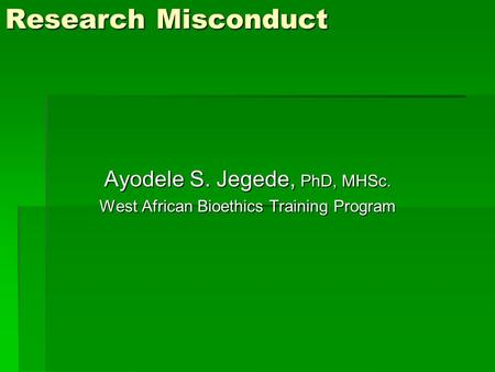 Research Misconduct Ayodele S. Jegede, PhD, MHSc. West African Bioethics Training Program.