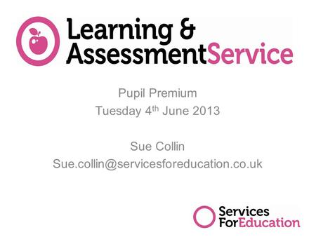 Pupil Premium Tuesday 4 th June 2013 Sue Collin 1.