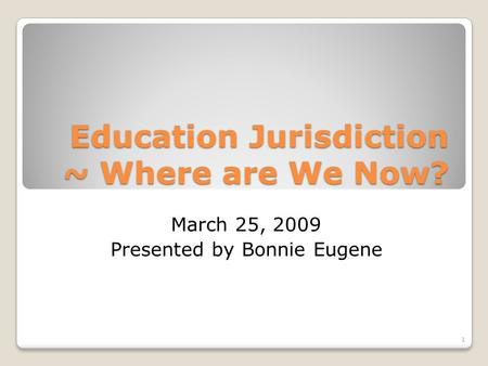 Education Jurisdiction ~ Where are We Now? March 25, 2009 Presented by Bonnie Eugene 1.