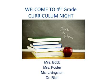 WELCOME TO 4 th Grade CURRICULUM NIGHT Mrs. Bobb Mrs. Foster Ms. Livingston Dr. Rich.