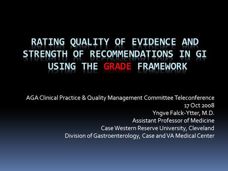 AGA Clinical Practice & Quality Management Committee Teleconference 17 Oct 2008 Yngve Falck-Ytter, M.D. Assistant Professor of Medicine Case Western Reserve.
