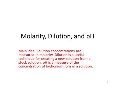 Molarity, Dilution, and pH Main Idea: Solution concentrations are measured in molarity. Dilution is a useful technique for creating a new solution from.