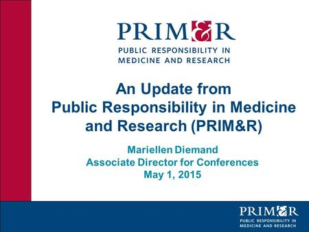 An Update from Public Responsibility in Medicine and Research (PRIM&R) Mariellen Diemand Associate Director for Conferences May 1, 2015.