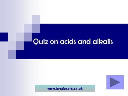 Quiz on acids and alkalis. Using the quiz... Click through the quiz to see the questions and answers. Remember it is MUCH better to try to think of the.