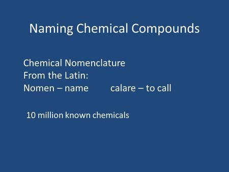 Naming Chemical Compounds Chemical Nomenclature From the Latin: Nomen – name calare – to call 10 million known chemicals.