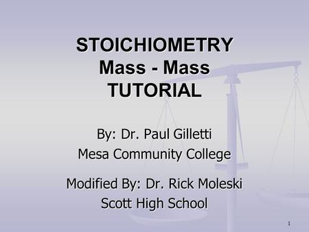 1 STOICHIOMETRY Mass - Mass TUTORIAL By: Dr. Paul Gilletti Mesa Community College Modified By: Dr. Rick Moleski Scott High School.