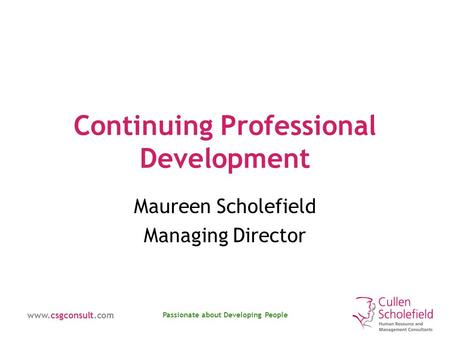 Www.csgconsult.com Passionate about Developing People Continuing Professional Development Maureen Scholefield Managing Director.
