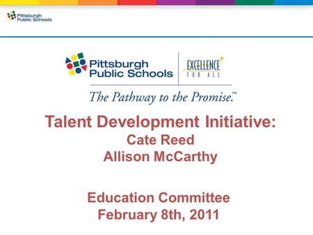 Talent Development Initiative: Cate Reed Allison McCarthy Education Committee February 8th, 2011.