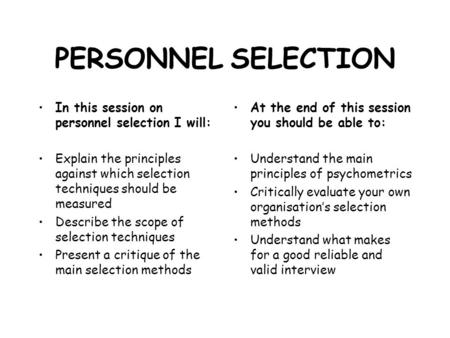 PERSONNEL SELECTION In this session on personnel selection I will: Explain the principles against which selection techniques should be measured Describe.