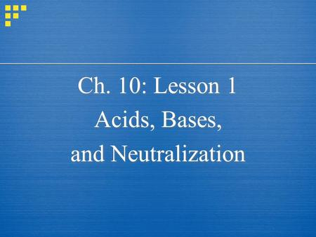 Ch. 10: Lesson 1 Acids, Bases, and Neutralization Ch. 10: Lesson 1 Acids, Bases, and Neutralization.
