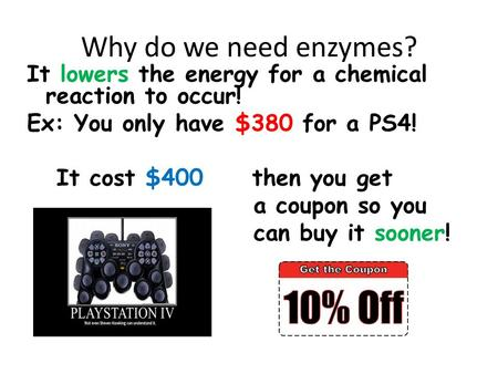 Why do we need enzymes? It lowers the energy for a chemical reaction to occur! Ex: You only have $380 for a PS4! It cost $400 then you get a coupon so.