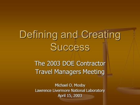 Defining and Creating Success The 2003 DOE Contractor Travel Managers Meeting Michael O. Mosby Lawrence Livermore National Laboratory April 15, 2003.