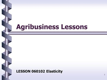 1 Agribusiness Lessons LESSON 060102 Elasticity. 2 Objectives 1.Define elasticity, and explain why elasticity varies among products. 2.Explain highly.