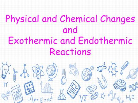 Physical and Chemical Changes and Exothermic and Endothermic Reactions