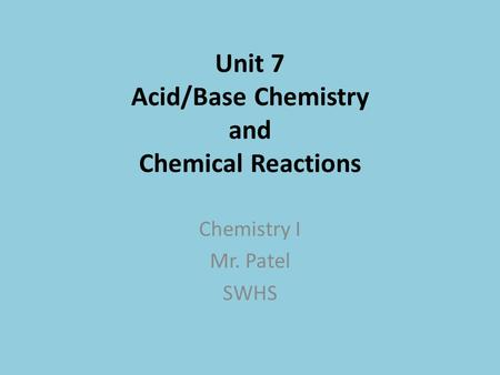 Unit 7 Acid/Base Chemistry and Chemical Reactions Chemistry I Mr. Patel SWHS.