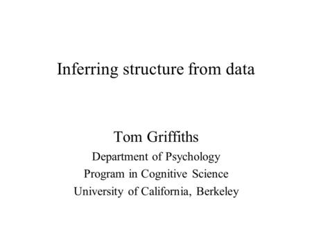 Inferring structure from data Tom Griffiths Department of Psychology Program in Cognitive Science University of California, Berkeley.