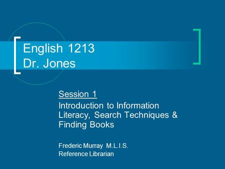 English 1213 Dr. Jones Session 1 Introduction to Information Literacy, Search Techniques & Finding Books Frederic Murray M.L.I.S. Reference Librarian.