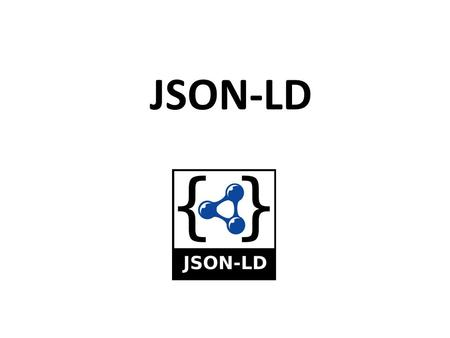 JSON-LD. JSON as an XML Alternative JSON is a light-weight alternative to XML for data- interchange JSON = JavaScript Object Notation – It's really language.