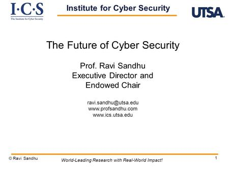 1 The Future of Cyber Security Prof. Ravi Sandhu Executive Director and Endowed Chair   © Ravi Sandhu.