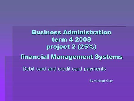 Business Administration term 4 2008 project 2 (25%) financial Management Systems Debit card and credit card payments By Ashleigh Gray.