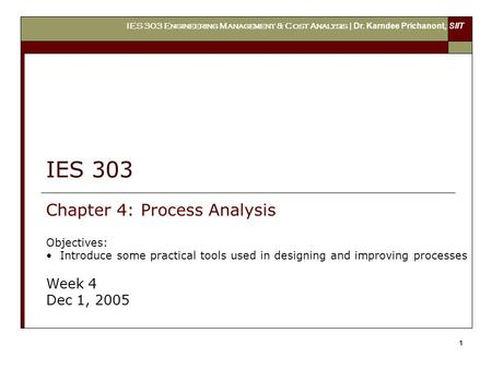 IES 303 Engineering Management & Cost Analysis | Dr. Karndee Prichanont, SIIT 1 IES 303 Chapter 4: Process Analysis Objectives: Introduce some practical.