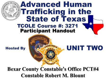 Advanced Human Trafficking in the State of Texas TCOLE Course #: 3271 Participant Handout Hosted By Bexar County Constable ' s Office PCT#4 Constable Robert.