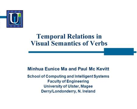 Temporal Relations in Visual Semantics of Verbs Minhua Eunice Ma and Paul Mc Kevitt School of Computing and Intelligent Systems Faculty of Engineering.