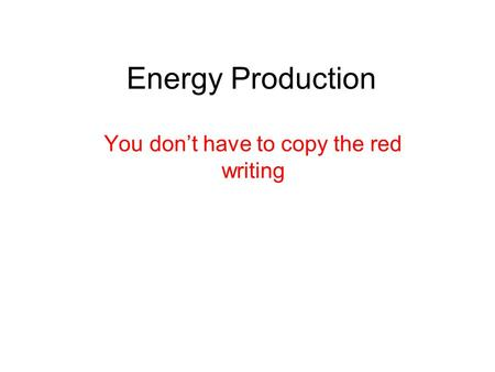 Energy Production You don't have to copy the red writing.