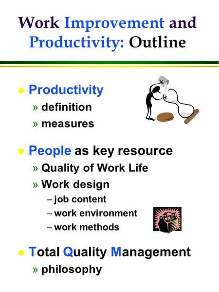 L Productivity »definition »measures l People as key resource »Quality of Work Life »Work design –job content –work environment –work methods l Total Quality.