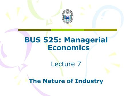 BUS 525: Managerial Economics Lecture 7 The Nature of Industry.