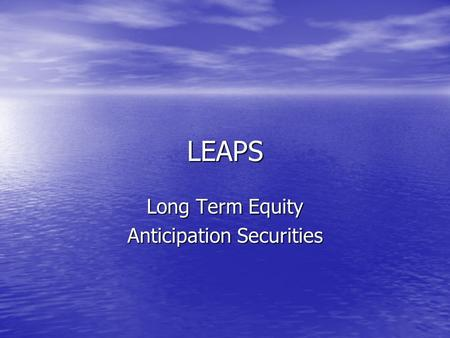 LEAPS Long Term Equity Anticipation Securities. LEAPS Basically a Long Term Option Basically a Long Term Option Minimum of 1 Year Out Minimum of 1 Year.