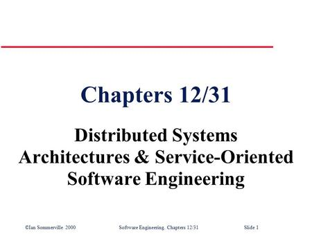 ©Ian Sommerville 2000 Software Engineering. Chapters 12/31Slide 1 Chapters 12/31 Distributed Systems Architectures & Service-Oriented Software Engineering.
