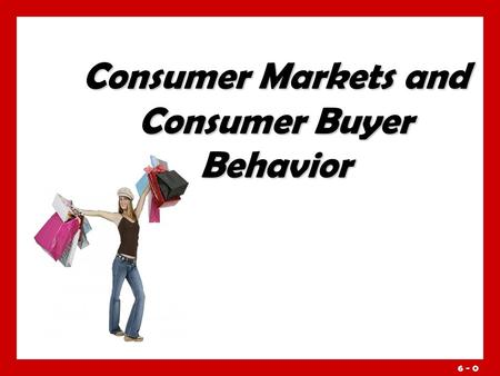 6 - 0 Consumer Markets and Consumer Buyer Behavior.