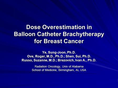 Dose Overestimation in Balloon Catheter Brachytherapy for Breast Cancer Ye, Sung-Joon, Ph.D. Ove, Roger, M.D., Ph.D.; Shen, Sui, Ph.D. Russo, Suzanne,