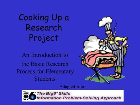 Cooking Up a Research Project An Introduction to the Basic Research Process for Elementary Students Adapted from.