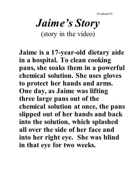 Overhead #4 Jaime's Story (story in the video) Jaime is a 17-year-old dietary aide in a hospital. To clean cooking pans, she soaks them in a powerful chemical.