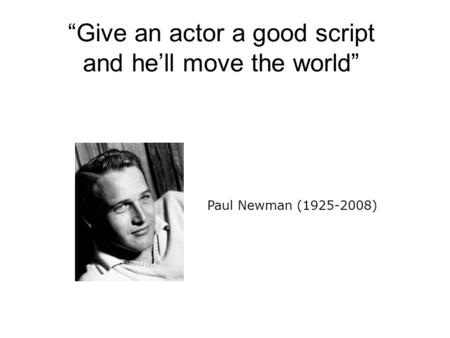 """Give an actor a good script and he'll move the world"" Paul Newman (1925-2008)"