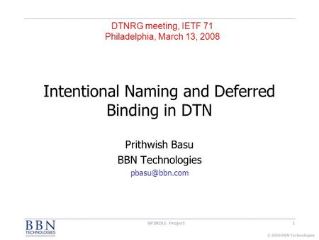 © 2006 BBN Technologies 1SPINDLE Project Intentional Naming and Deferred Binding in DTN Prithwish Basu BBN Technologies DTNRG meeting, IETF.