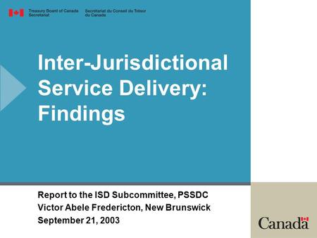 Inter-Jurisdictional Service Delivery: Findings Report to the ISD Subcommittee, PSSDC Victor Abele Fredericton, New Brunswick September 21, 2003.