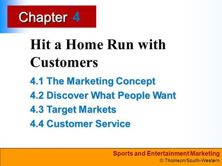 Sports and Entertainment Marketing © Thomson/South-Western ChapterChapter Hit a Home Run with Customers 4.1 The Marketing Concept 4.2 Discover What People.