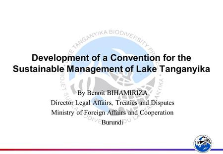 Development of a Convention for the Sustainable Management of Lake Tanganyika By Benoit BIHAMIRIZA Director Legal Affairs, Treaties and Disputes Ministry.