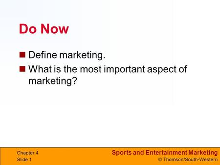 Sports and Entertainment Marketing © Thomson/South-Western Do Now Define marketing. What is the most important aspect of marketing? Chapter 4 Slide 1.